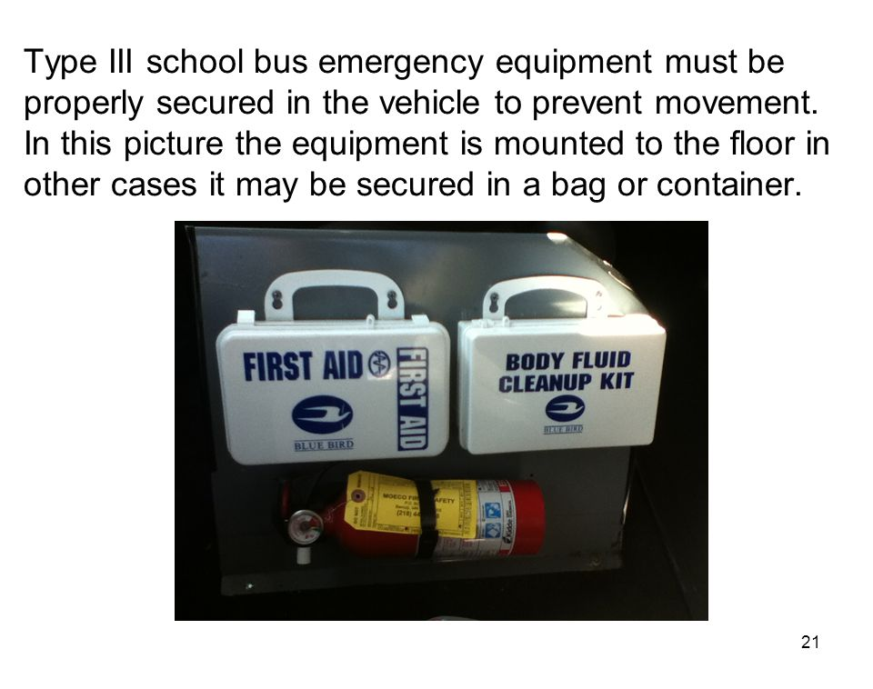 21 Type III school bus emergency equipment must be properly secured in the vehicle to prevent movement. In this picture the equipment is mounted to th