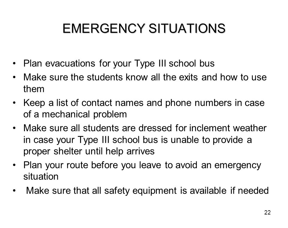 22 EMERGENCY SITUATIONS Plan evacuations for your Type III school bus Make sure the students know all the exits and how to use them Keep a list of con