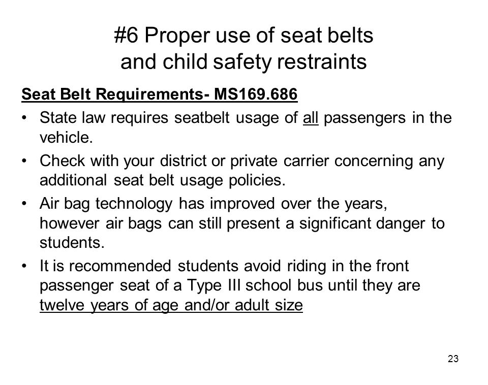23 #6 Proper use of seat belts and child safety restraints Seat Belt Requirements- MS169.686 State law requires seatbelt usage of all passengers in th