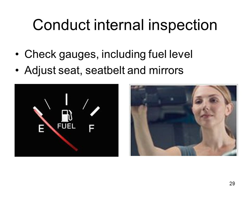 Conduct internal inspection Check gauges, including fuel level Adjust seat, seatbelt and mirrors 29