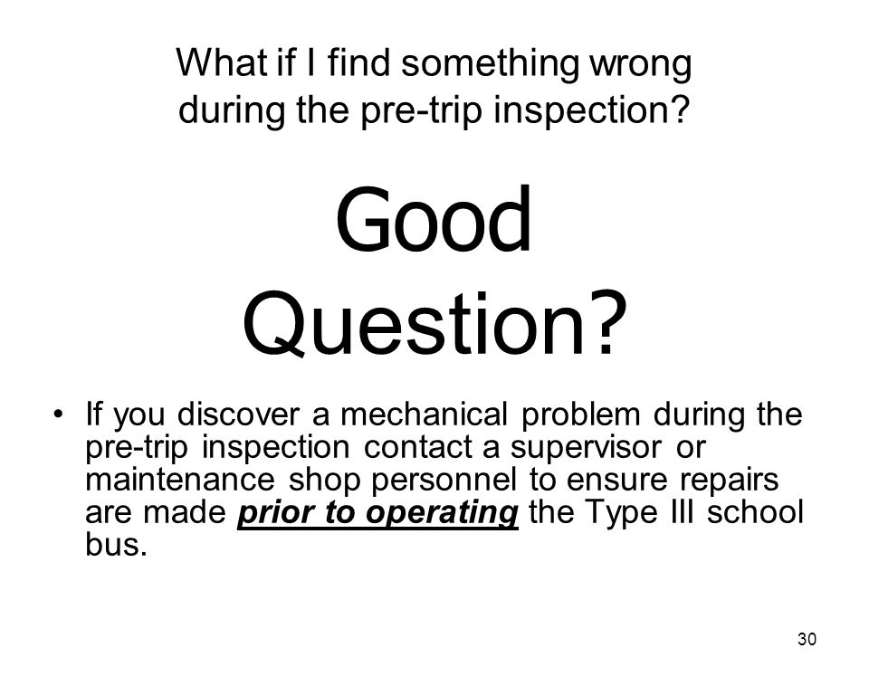 30 What if I find something wrong during the pre-trip inspection? If you discover a mechanical problem during the pre-trip inspection contact a superv