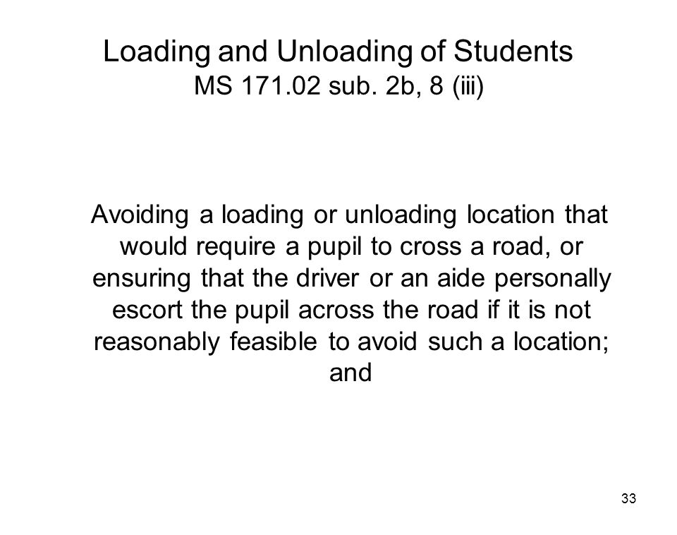 33 Loading and Unloading of Students MS 171.02 sub. 2b, 8 (iii) Avoiding a loading or unloading location that would require a pupil to cross a road, o