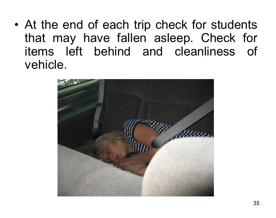 35 At the end of each trip check for students that may have fallen asleep. Check for items left behind and cleanliness of vehicle.