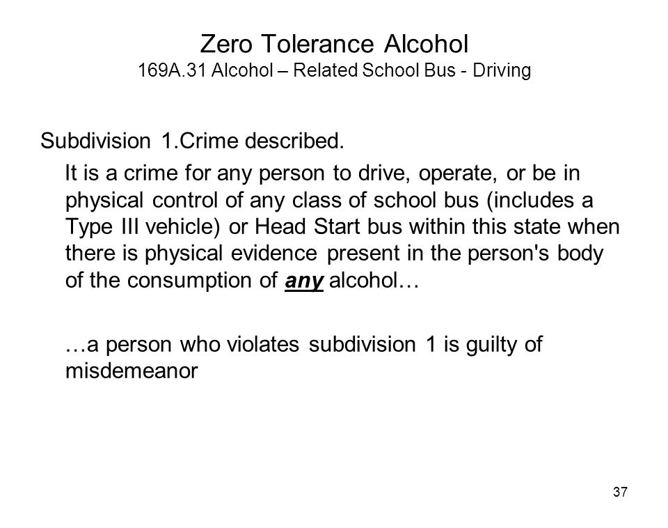 37 Zero Tolerance Alcohol 169A.31 Alcohol – Related School Bus - Driving Subdivision 1.Crime described. It is a crime for any person to drive, operate