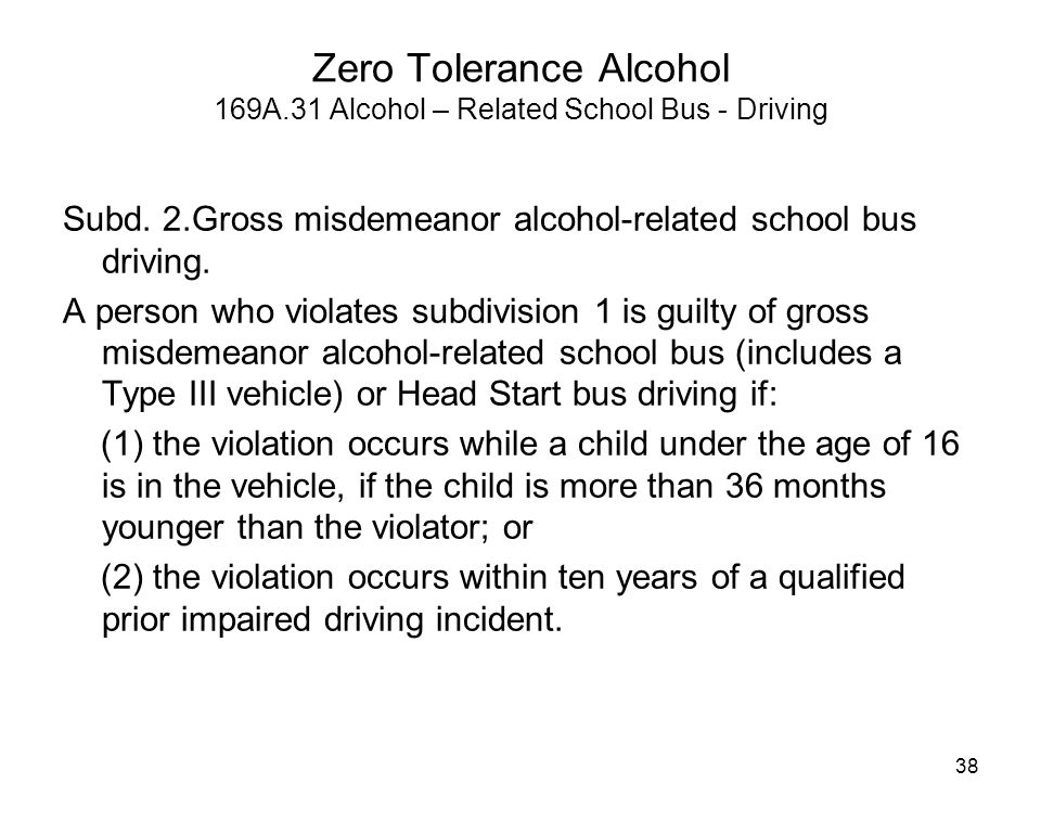 Zero Tolerance Alcohol 169A.31 Alcohol – Related School Bus - Driving Subd. 2.Gross misdemeanor alcohol-related school bus driving. A person who viola