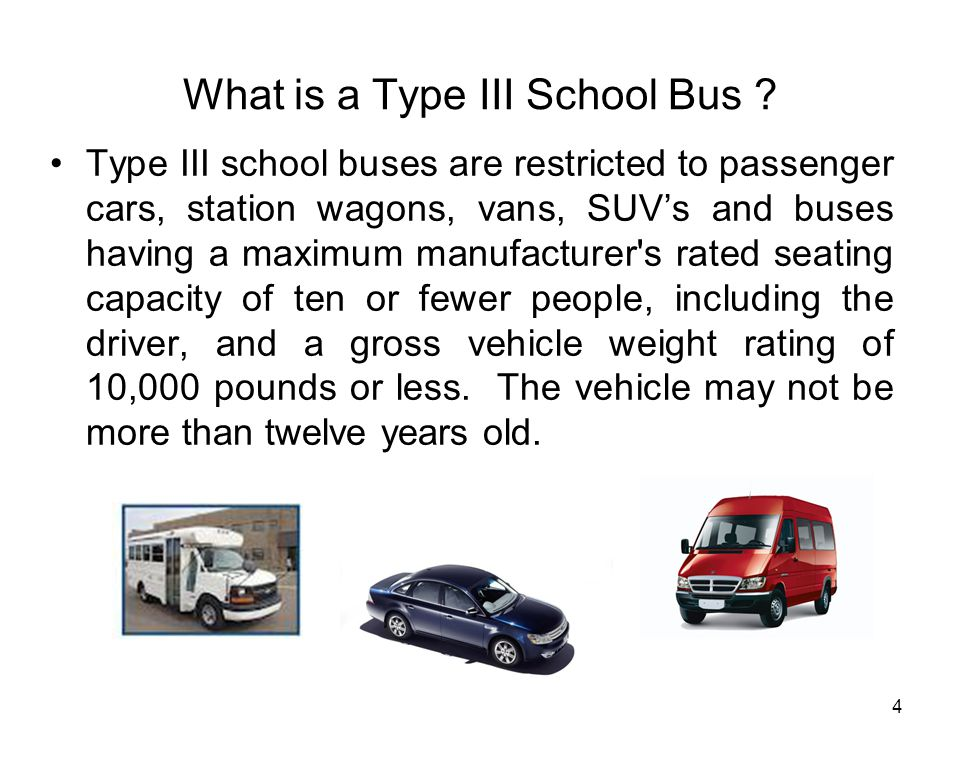 4 What is a Type III School Bus ? Type III school buses are restricted to passenger cars, station wagons, vans, SUV's and buses having a maximum manuf