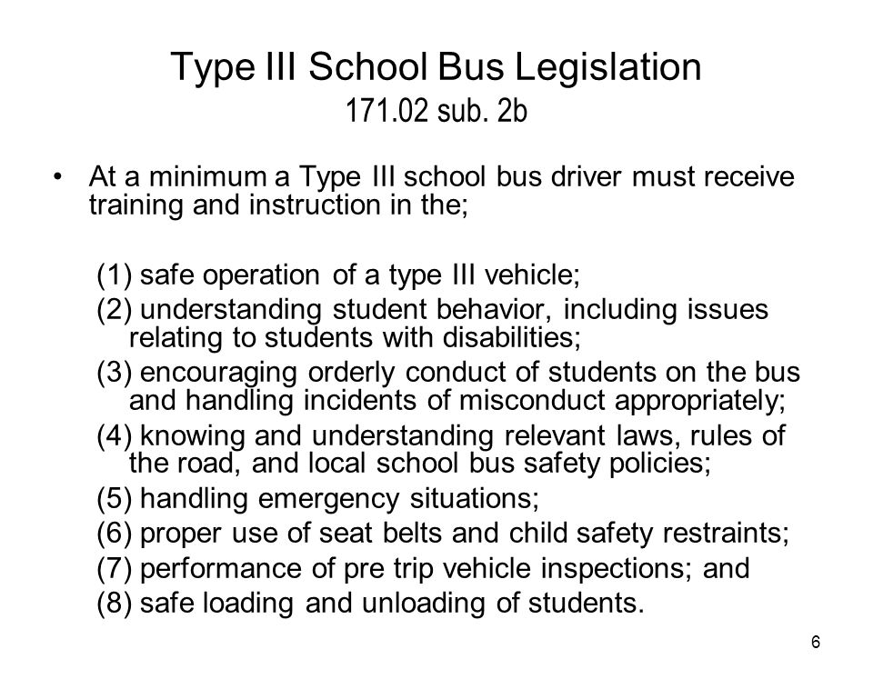 7 Students cannot be on board while vehicle is fueled Follow all state and federal laws governing vehicle operations When passing adhere to pavement markings, signage and applicable laws Yield right of way to pedestrians as required Always practice defensive driving skills All students must be in the vehicle before backing Never use an unsafe vehicle (pre-trip violations, etc.) Ensure you are well rested before driving Know how to operate all equipment on the vehicle # #1 Safe operation of a Type III vehicle