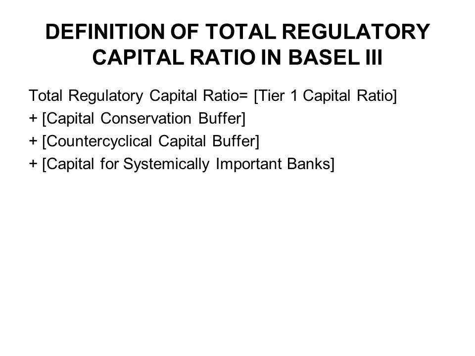 DEFINITION OF TOTAL REGULATORY CAPITAL RATIO IN BASEL III Total Regulatory Capital Ratio= [Tier 1 Capital Ratio] + [Capital Conservation Buffer] + [Countercyclical Capital Buffer] + [Capital for Systemically Important Banks]
