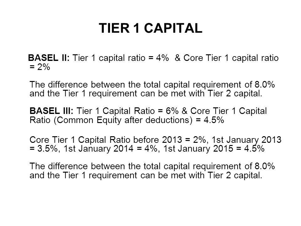 TIER 1 CAPITAL BASEL II: Tier 1 capital ratio = 4% & Core Tier 1 capital ratio = 2% The difference between the total capital requirement of 8.0% and the Tier 1 requirement can be met with Tier 2 capital.