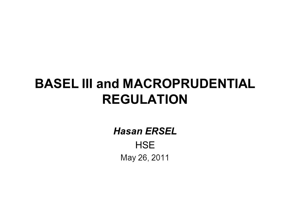 BASEL III and MACROPRUDENTIAL REGULATION Hasan ERSEL HSE May 26, 2011