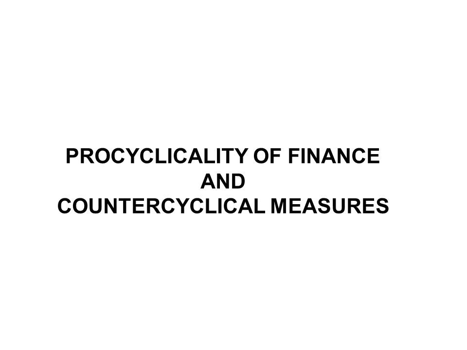PROCYCLICALITY OF FINANCE AND COUNTERCYCLICAL MEASURES