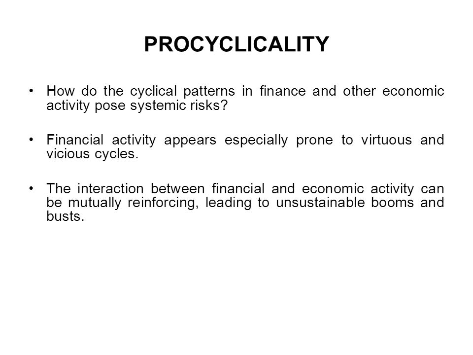 PROCYCLICALITY How do the cyclical patterns in finance and other economic activity pose systemic risks? Financial activity appears especially prone to