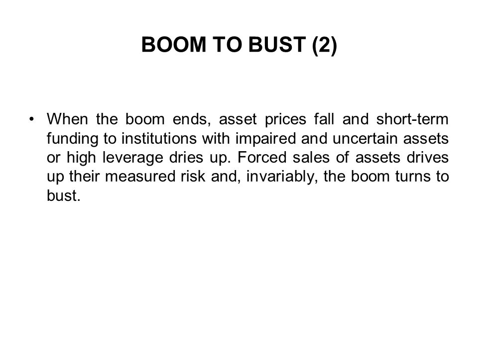 BOOM TO BUST (2) When the boom ends, asset prices fall and short-term funding to institutions with impaired and uncertain assets or high leverage dries up.