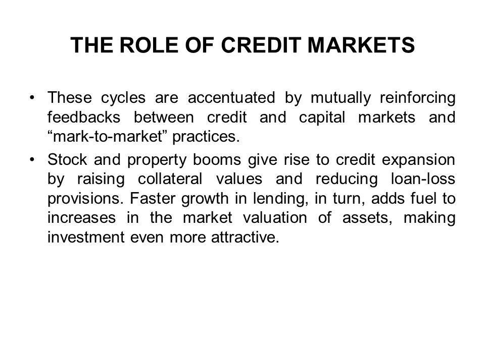 """THE ROLE OF CREDIT MARKETS These cycles are accentuated by mutually reinforcing feedbacks between credit and capital markets and """"mark-to-market"""" prac"""