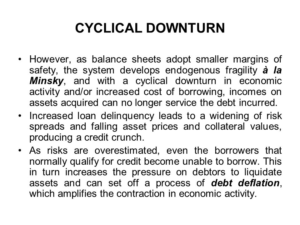 CYCLICAL DOWNTURN However, as balance sheets adopt smaller margins of safety, the system develops endogenous fragility à la Minsky, and with a cyclical downturn in economic activity and/or increased cost of borrowing, incomes on assets acquired can no longer service the debt incurred.