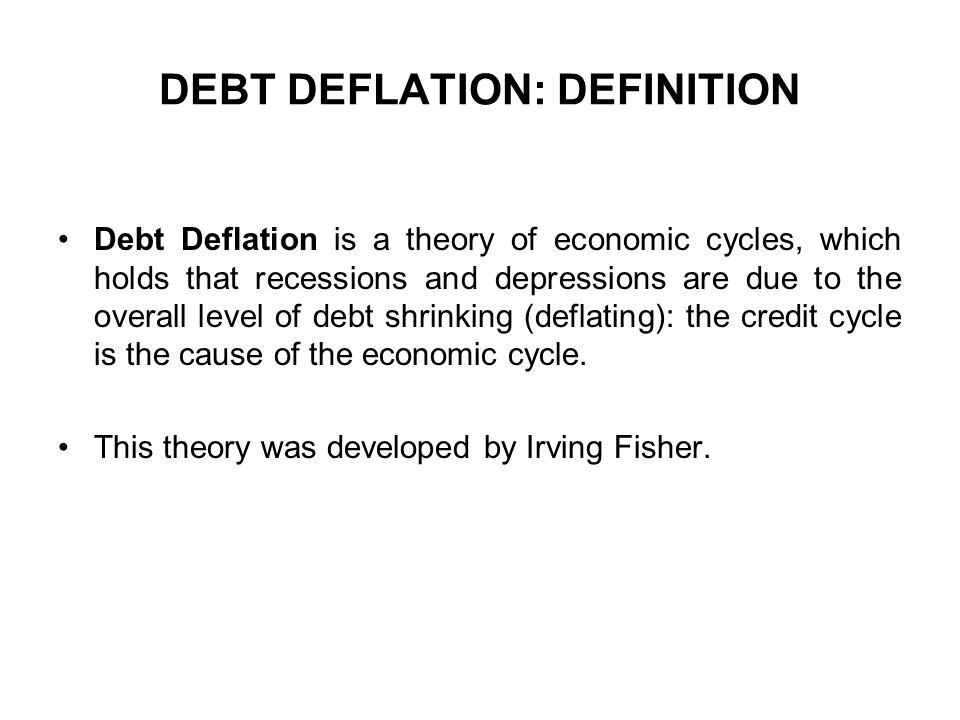 DEBT DEFLATION: DEFINITION Debt Deflation is a theory of economic cycles, which holds that recessions and depressions are due to the overall level of