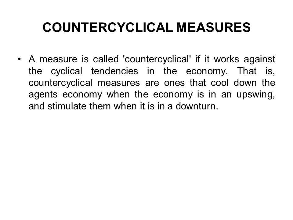 COUNTERCYCLICAL MEASURES A measure is called countercyclical if it works against the cyclical tendencies in the economy.