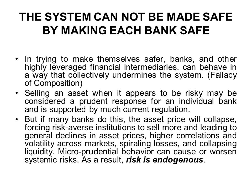 THE SYSTEM CAN NOT BE MADE SAFE BY MAKING EACH BANK SAFE In trying to make themselves safer, banks, and other highly leveraged financial intermediaries, can behave in a way that collectively undermines the system.