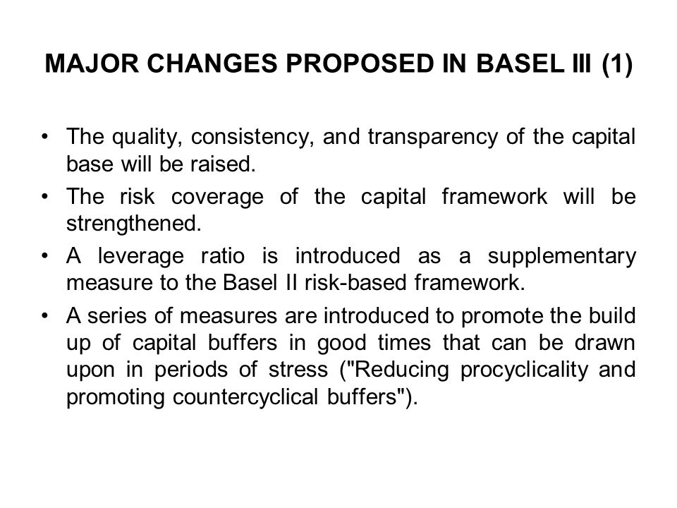 MAJOR CHANGES PROPOSED IN BASEL III (1) The quality, consistency, and transparency of the capital base will be raised. The risk coverage of the capita