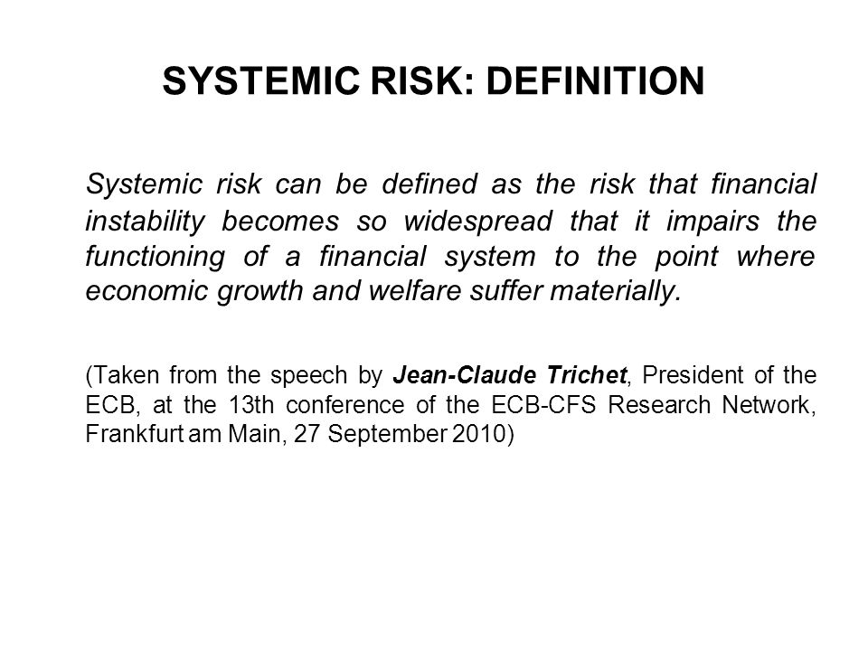 SYSTEMIC RISK: DEFINITION Systemic risk can be defined as the risk that financial instability becomes so widespread that it impairs the functioning of