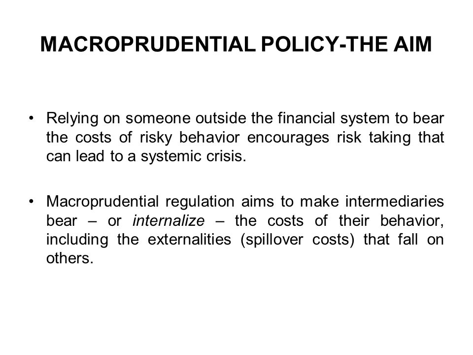MACROPRUDENTIAL POLICY-THE AIM Relying on someone outside the financial system to bear the costs of risky behavior encourages risk taking that can lea
