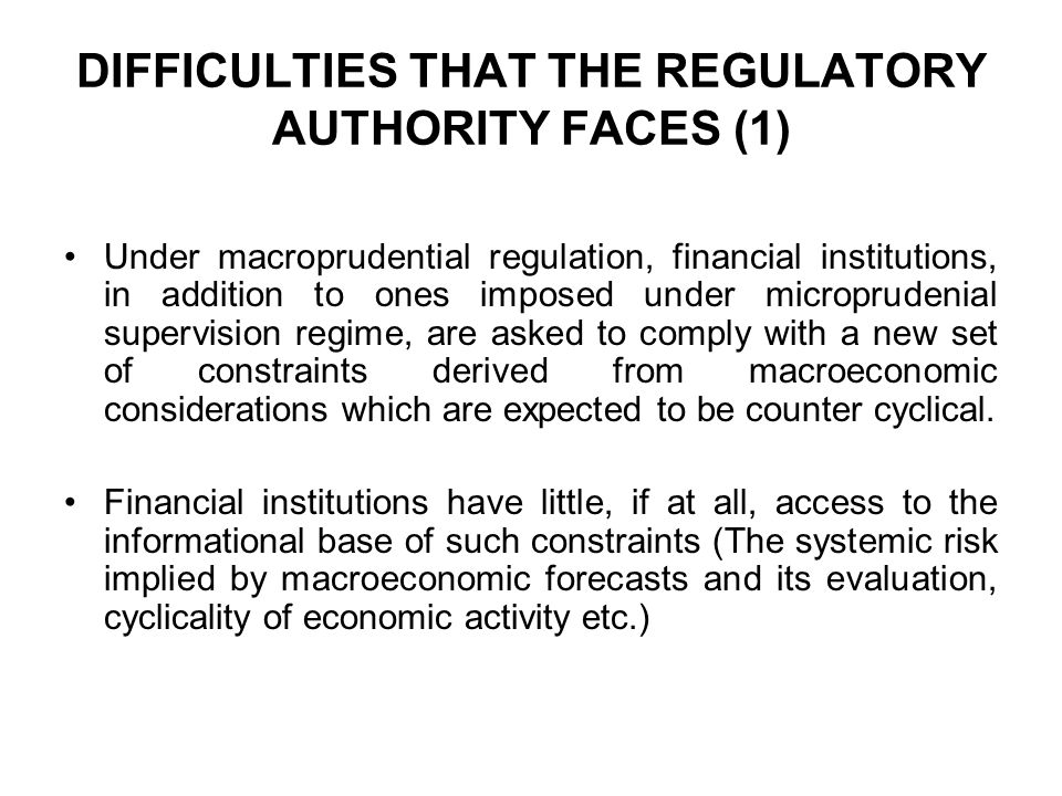 DIFFICULTIES THAT THE REGULATORY AUTHORITY FACES (1) Under macroprudential regulation, financial institutions, in addition to ones imposed under microprudenial supervision regime, are asked to comply with a new set of constraints derived from macroeconomic considerations which are expected to be counter cyclical.