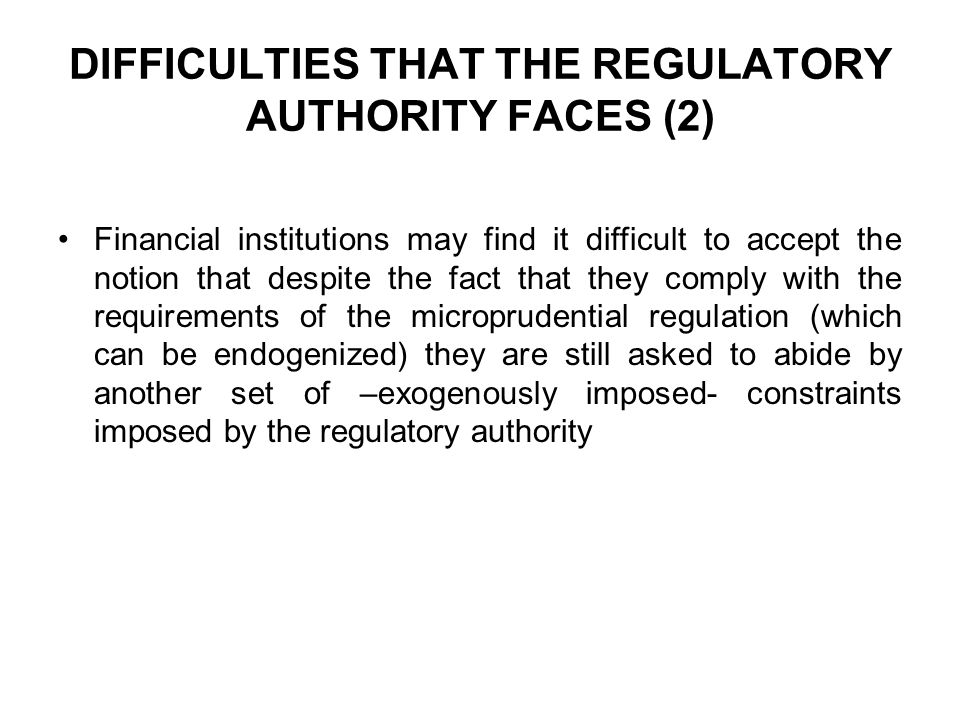 DIFFICULTIES THAT THE REGULATORY AUTHORITY FACES (2) Financial institutions may find it difficult to accept the notion that despite the fact that they comply with the requirements of the microprudential regulation (which can be endogenized) they are still asked to abide by another set of –exogenously imposed- constraints imposed by the regulatory authority