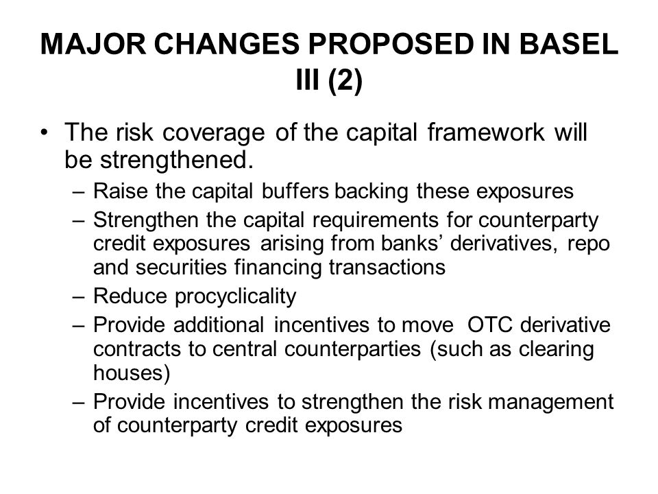 MAJOR CHANGES PROPOSED IN BASEL III (2) The risk coverage of the capital framework will be strengthened. –Raise the capital buffers backing these expo