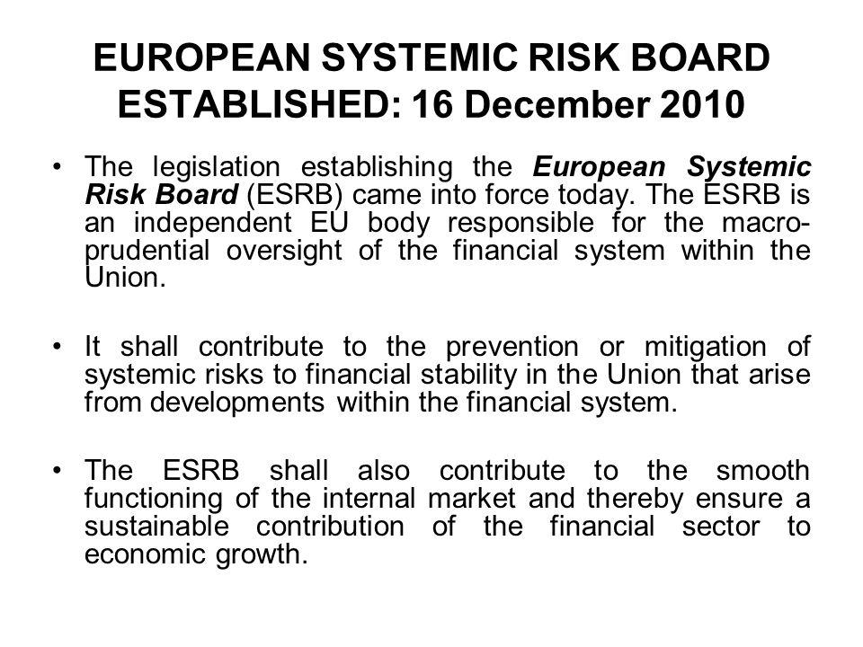 EUROPEAN SYSTEMIC RISK BOARD ESTABLISHED: 16 December 2010 The legislation establishing the European Systemic Risk Board (ESRB) came into force today.