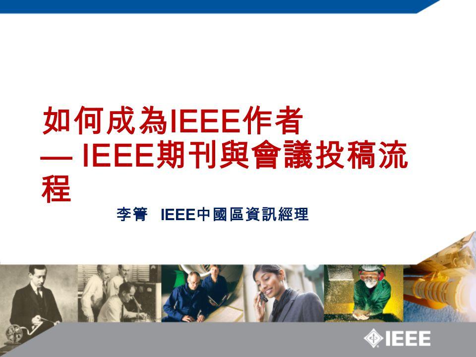 如何成為 IEEE 作者 — IEEE 期刊與會議投稿流 程 李箐 IEEE 中國區資訊經理