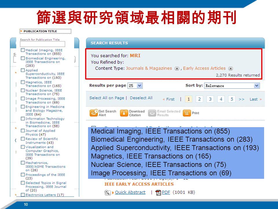 篩選與研究領域最相關的期刊 Medical Imaging, IEEE Transactions on (855) Biomedical Engineering, IEEE Transactions on (283) Applied Superconductivity, IEEE Transactions on (193) Magnetics, IEEE Transactions on (165) Nuclear Science, IEEE Transactions on (75) Image Processing, IEEE Transactions on (69) 10