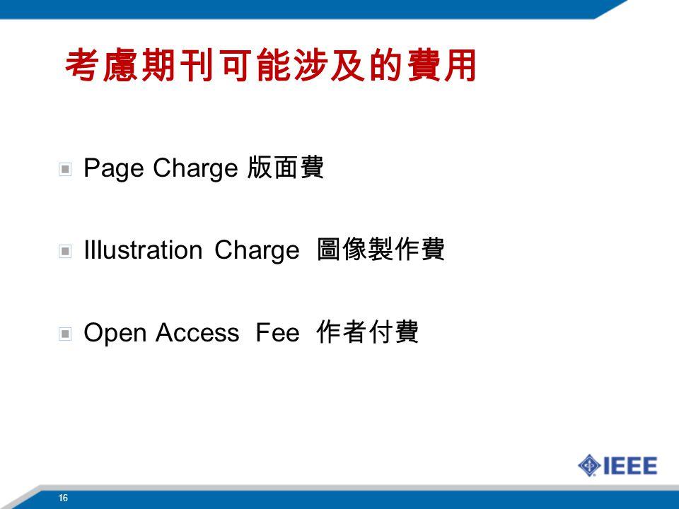 考慮期刊可能涉及的費用 Page Charge 版面費 IIIustration Charge 圖像製作費 Open Access Fee 作者付費 16