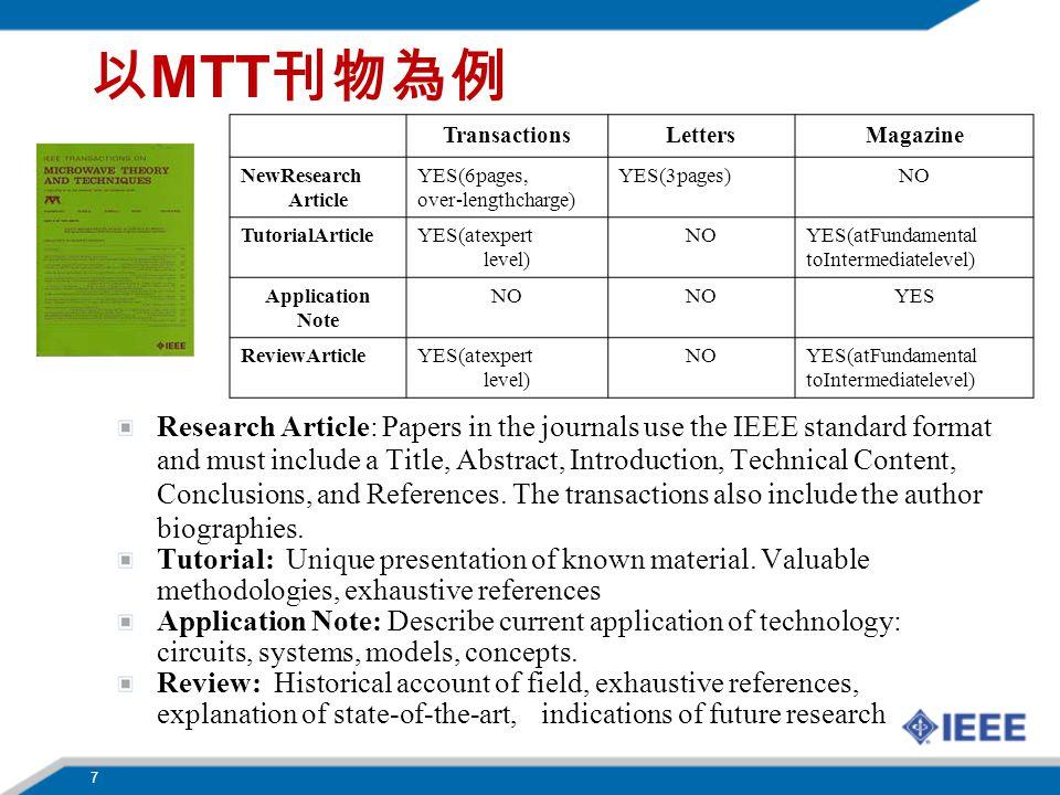 7 以 MTT 刊物為例 TransactionsLettersMagazine NewResearch Article YES(6pages, over-lengthcharge) YES(3pages)NO TutorialArticle YES(atexpert level) NO YES(atFundamental toIntermediatelevel) Application Note NO YES ReviewArticle YES(atexpert level) NO YES(atFundamental toIntermediatelevel) Research Article: Papers in the journals use the IEEE standard format and must include a Title, Abstract, Introduction, Technical Content, Conclusions, and References.
