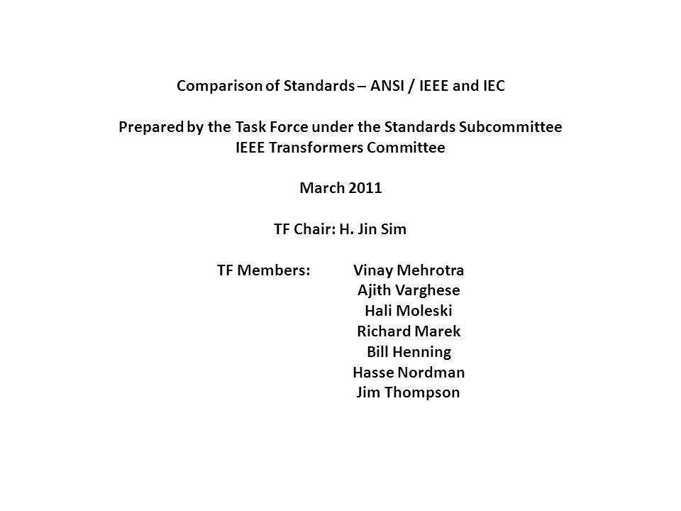 Comparison of Standards – ANSI / IEEE and IEC Prepared by the Task Force under the Standards Subcommittee IEEE Transformers Committee March 2011 TF Chair: H.