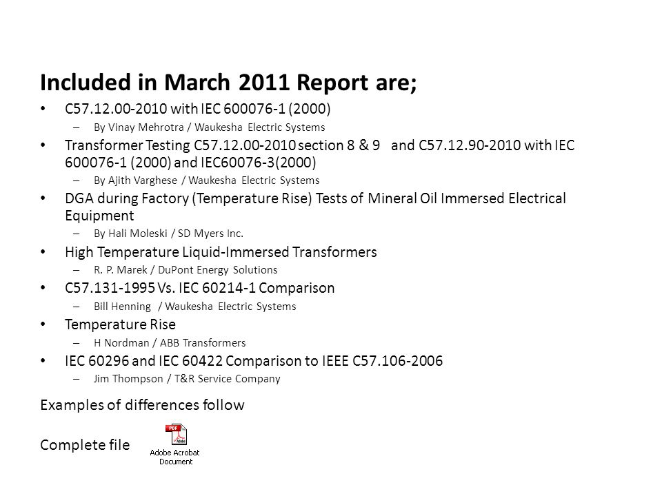 Included in March 2011 Report are; C57.12.00-2010 with IEC 600076-1 (2000) – By Vinay Mehrotra / Waukesha Electric Systems Transformer Testing C57.12.00-2010 section 8 & 9 and C57.12.90-2010 with IEC 600076-1 (2000) and IEC60076-3(2000) – By Ajith Varghese / Waukesha Electric Systems DGA during Factory (Temperature Rise) Tests of Mineral Oil Immersed Electrical Equipment – By Hali Moleski / SD Myers Inc.
