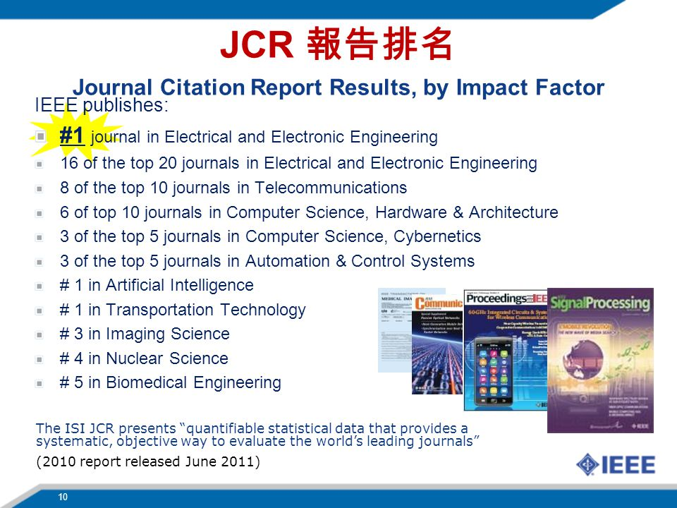 IEEE publishes: #1 journal in Electrical and Electronic Engineering 16 of the top 20 journals in Electrical and Electronic Engineering 8 of the top 10 journals in Telecommunications 6 of top 10 journals in Computer Science, Hardware & Architecture 3 of the top 5 journals in Computer Science, Cybernetics 3 of the top 5 journals in Automation & Control Systems # 1 in Artificial Intelligence # 1 in Transportation Technology # 3 in Imaging Science # 4 in Nuclear Science # 5 in Biomedical Engineering The ISI JCR presents quantifiable statistical data that provides a systematic, objective way to evaluate the world's leading journals (2010 report released June 2011) JCR 報告排名 Journal Citation Report Results, by Impact Factor 10