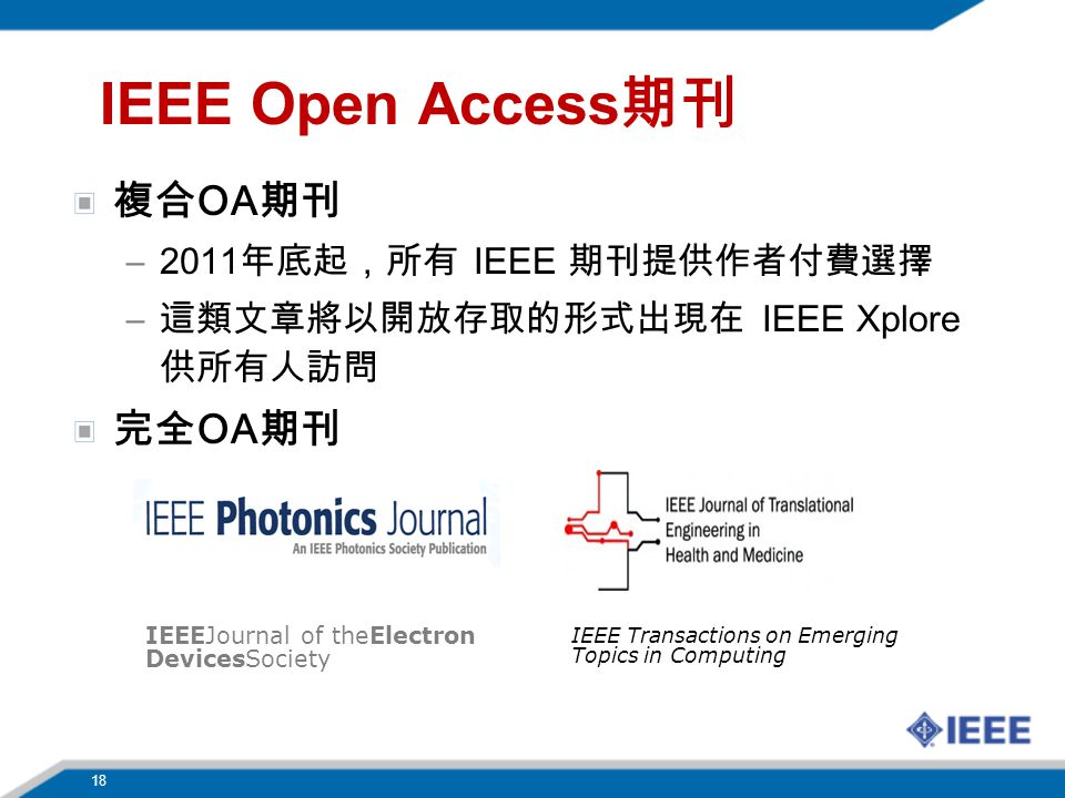 18 IEEE Open Access 期刊 複合 OA 期刊 –2011 年底起,所有 IEEE 期刊提供作者付費選擇 – 這類文章將以開放存取的形式出現在 IEEE Xplore 供所有人訪問 完全 OA 期刊 IEEEJournal of theElectron DevicesSociety IEEE Transactions on Emerging Topics in Computing