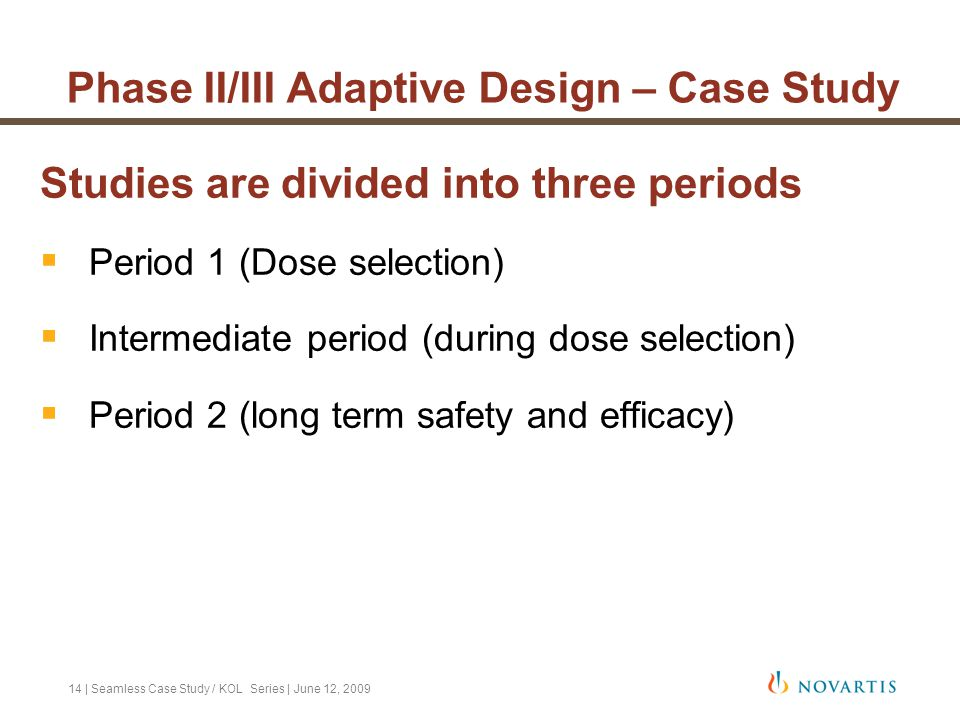 14   Seamless Case Study / KOL Series   June 12, 2009 Phase II/III Adaptive Design – Case Study Studies are divided into three periods  Period 1 (Dos