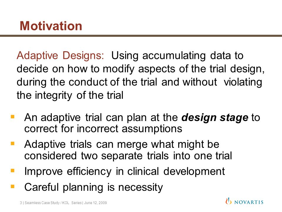 4 | Seamless Case Study / KOL Series | June 12, 2009 Adaptive Seamless designs Primary objective – combine dose selection and confirmation into one trial  Although dose is most common phase IIb objective, other choices could be made, e.g.