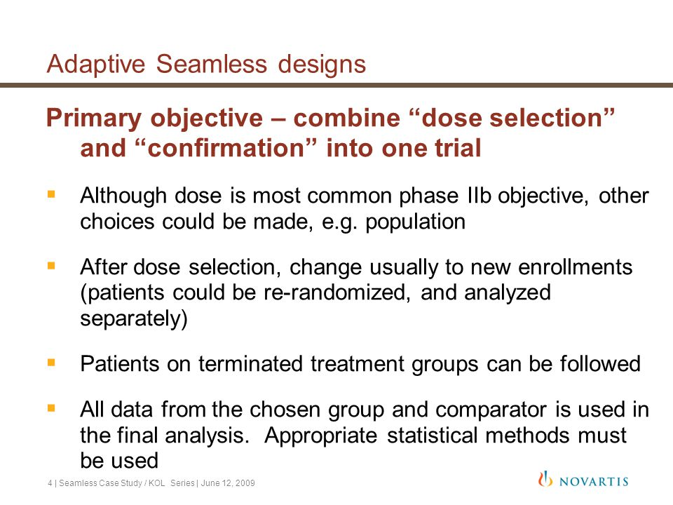 25 | Seamless Case Study / KOL Series | June 12, 2009 Conclusions  Adaptive seamless designs have an ability to improve the development process by reducing timelines for approval  Extra planning is necessary to implement an adaptive seamless design protocol  Simulations can be used to determine decision rules, and operating characteristics of such a design  This case study successfully used simulations to plan and execute two simultaneous adaptive seamless designs which incorporate dose selection