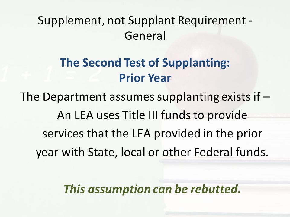 Supplement, not Supplant Requirement - General The Second Test of Supplanting: Prior Year The Department assumes supplanting exists if – An LEA uses T