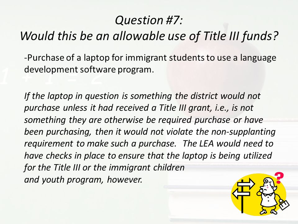 Question #7: Would this be an allowable use of Title III funds? -Purchase of a laptop for immigrant students to use a language development software pr