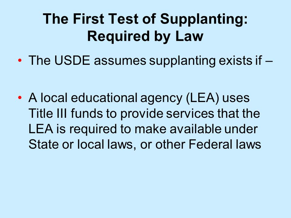 The First Test of Supplanting: Required by Law The USDE assumes supplanting exists if – A local educational agency (LEA) uses Title III funds to provide services that the LEA is required to make available under State or local laws, or other Federal laws