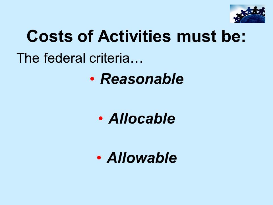 Costs of Activities must be: The federal criteria… Reasonable Allocable Allowable