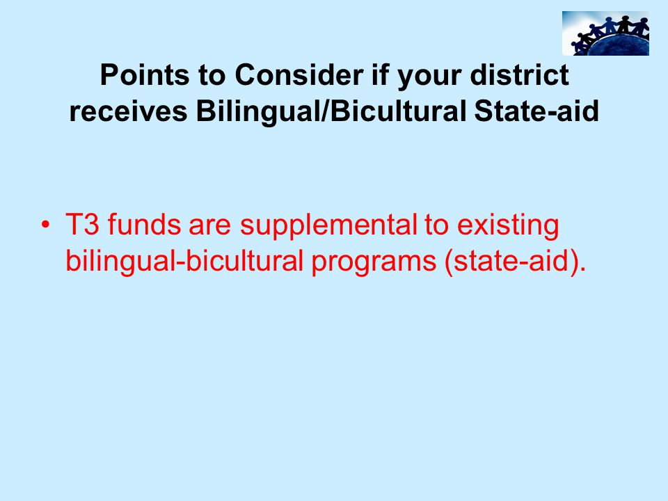 Points to Consider if your district receives Bilingual/Bicultural State-aid T3 funds are supplemental to existing bilingual-bicultural programs (state-aid).