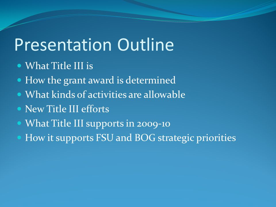 Presentation Outline What Title III is How the grant award is determined What kinds of activities are allowable New Title III efforts What Title III supports in How it supports FSU and BOG strategic priorities