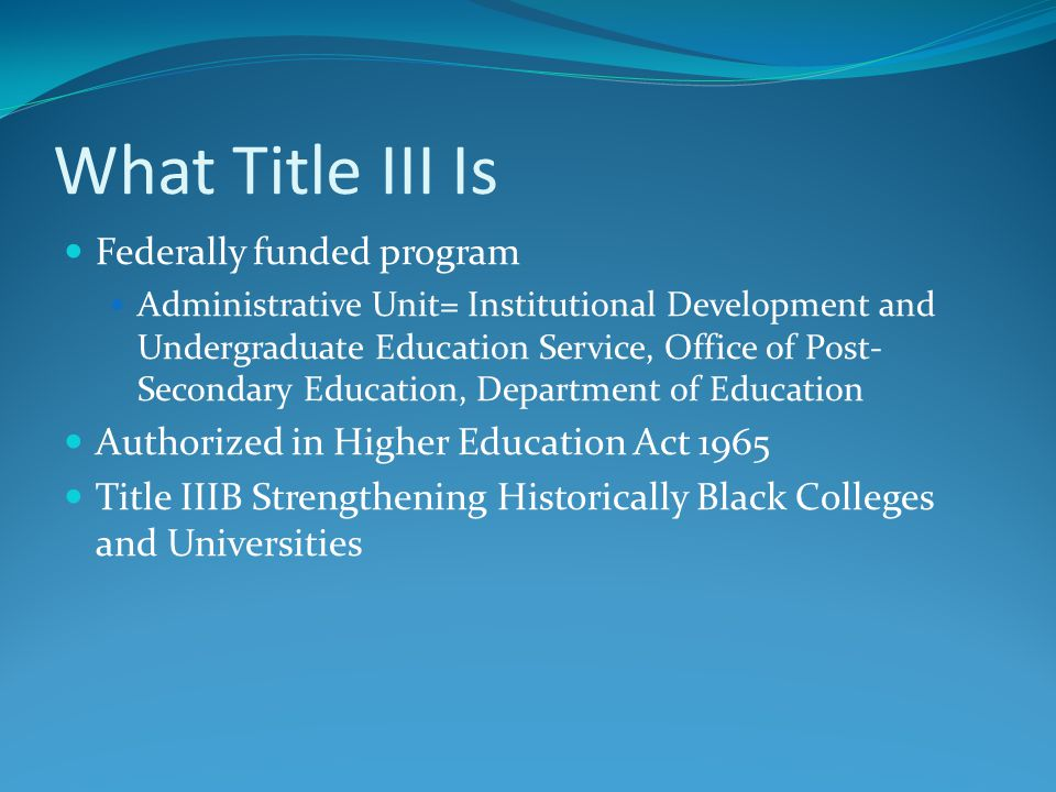 What Title III Is Federally funded program Administrative Unit= Institutional Development and Undergraduate Education Service, Office of Post- Secondary Education, Department of Education Authorized in Higher Education Act 1965 Title IIIB Strengthening Historically Black Colleges and Universities