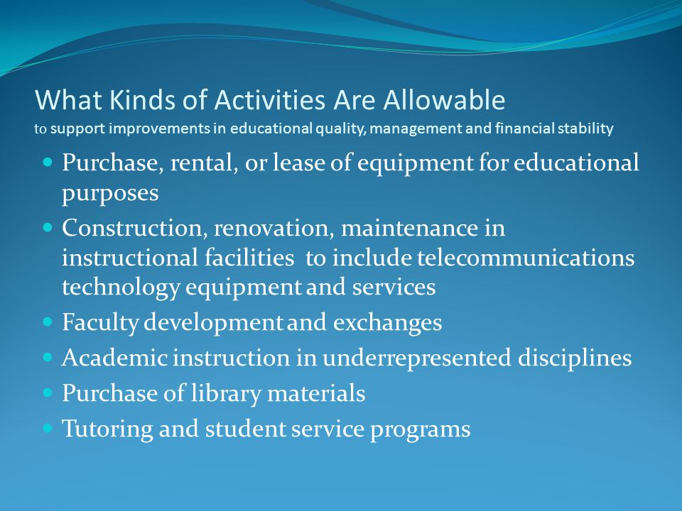 What Kinds of Activities Are Allowable to support improvements in educational quality, management and financial stability Purchase, rental, or lease of equipment for educational purposes Construction, renovation, maintenance in instructional facilities to include telecommunications technology equipment and services Faculty development and exchanges Academic instruction in underrepresented disciplines Purchase of library materials Tutoring and student service programs