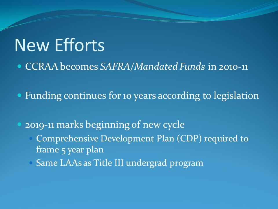 New Efforts CCRAA becomes SAFRA/Mandated Funds in 2010-11 Funding continues for 10 years according to legislation 2019-11 marks beginning of new cycle Comprehensive Development Plan (CDP) required to frame 5 year plan Same LAAs as Title III undergrad program