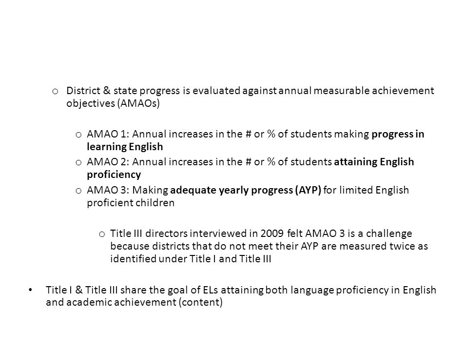 o District & state progress is evaluated against annual measurable achievement objectives (AMAOs) o AMAO 1: Annual increases in the # or % of students making progress in learning English o AMAO 2: Annual increases in the # or % of students attaining English proficiency o AMAO 3: Making adequate yearly progress (AYP) for limited English proficient children o Title III directors interviewed in 2009 felt AMAO 3 is a challenge because districts that do not meet their AYP are measured twice as identified under Title I and Title III Title I & Title III share the goal of ELs attaining both language proficiency in English and academic achievement (content)